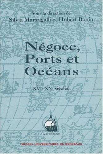 Hubert Bonin et Silvia Marzagalli - Négoces, ports et océans, XVIe-XXe siècles - Mélanges offerts à Paul Butel.