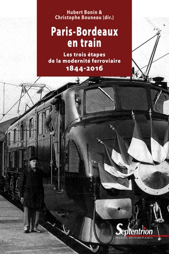 Hubert Bonin et Christophe Bouneau - Paris-Bordeaux en train - Les trois étapes de la modernité ferroviaire (1844-2016).
