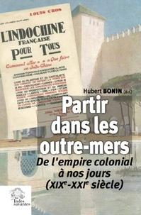 Hubert Bonin - Partir dans les outre-mers - De l'empire colonial à nos jours (XIXe-XXIe siècle).