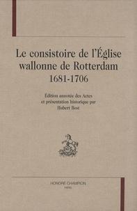 Hubert Bost - Le consistoire de l'Eglise wallonne de Rotterdam 1681-1706.