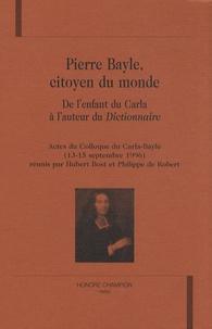 Hubert Bost et Philippe de Robert - Pierre Bayle, citoyen du monde - De l'enfant du Carla à l'auteur du Dictionnaire.