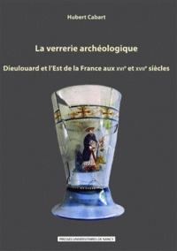 Hubert Cabart - La verrerie archéologique - Dieulouard et l'est de la France aux XVIe et XVIIe siècles.