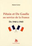 Hubert Calvet - Pétain et de Gaulle au service de la France - De 1940 à 1945.
