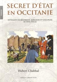 Hubert Chabbal - Secret d'Etat en Occitanie - Intrigues en Rouergue, Albigeois et Gascogne au XVIIe siècle.