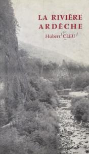 Hubert Cleu et Jean Charay - La rivière Ardèche - Géographie, géologie, histoire.