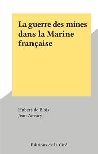 Hubert de Blois et Jean Accary - La guerre des mines dans la Marine française.