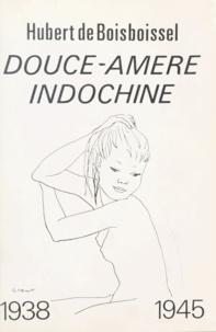 Hubert de Boisboissel - Douce-amère Indochine - 1938-1945.