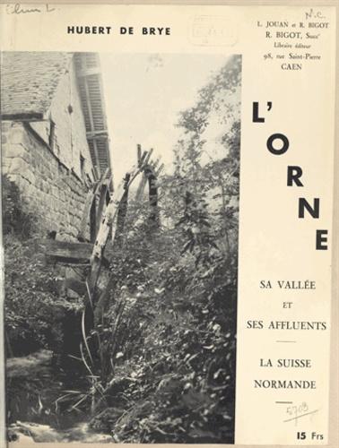 L'Orne, sa vallée et ses affluents. La Suisse Normande