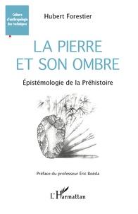 Hubert Forestier - La pierre et son ombre - Epistémologie de la Préhistoire.