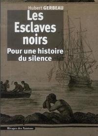 Hubert Gerbeau - Les Esclaves noirs - Pour une histoire du silence.