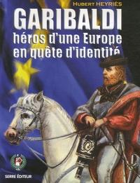Hubert Heyriès - Garibaldi, héros d'une Europe en quête d'identité.