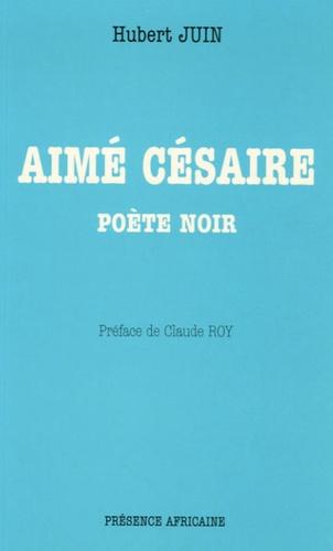 Hubert Juin - Aimé Césaire - Poète noir.
