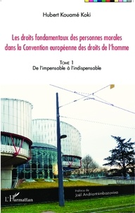 Hubert Kouamé Koki - Les droits fondamentaux des personnes morales dans la Convention européenne des droits de l'homme - Tome 1, De l'impensable à l'indispensable.