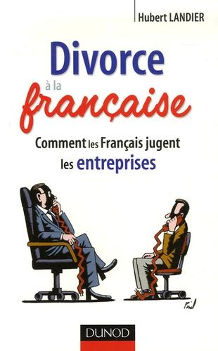 Hubert Landier - Divorce à la française - Comment les français jugent les entreprises.