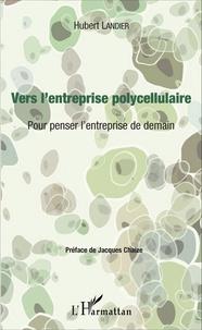 Hubert Landier - Vers l'entreprise polycellulaire - Pour penser l'entreprise de demain.