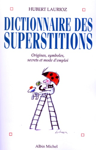 DICTIONNAIRE DES SUPERSTITIONS. Origines, symboles et mode d'emploi