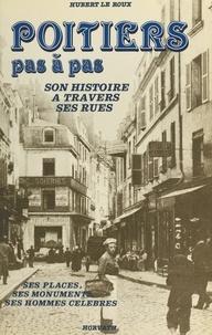 Hubert Le Roux - Poitiers pas à pas : ses rues, ses monuments, ses places, ses hommes célèbres.