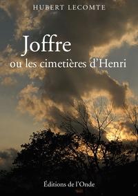 Hubert Lecomte - Joffre ou les cimetières d'Henri.