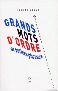 Hubert Lucot - Grands mots d'ordre et petites phrases pour gagner la présidentielle.