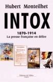 Hubert Monteilhet - Intox - 1870-1914 La presse française en délire.