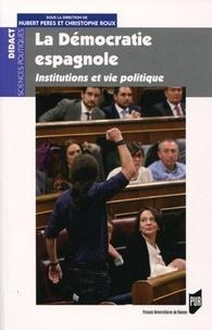 Hubert Peres et Christophe Roux - La démocratie espagnole - Institutions et vie politique.