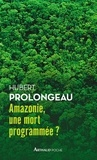 Hubert Prolongeau - Amazonie, une mort programmée ?.