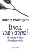 Hubert Prolongeau - Et vous, vous y croyez ? - Petit tour de France des pratiques occultes.