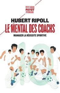 Hubert Ripoll - Le mental des coachs - Manager la réussite sportive.