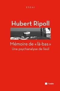 """Hubert Ripoll - Mémoire de """"là-bas"""" - Une psychanalyse de l'exil."""