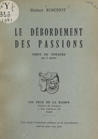 Hubert Roignot - Le débordement des passions - Pièce de théâtre en 3 actes.