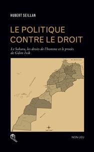 Hubert Seillan - Le politique contre le droit - Le Sahara, les droits de l'homme et le procès de Gdim Izik.