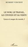 Hubert Vincent - Lieux et usages du monde - Tome 1, Le nom, le travail, le citoyen et sa vertu.