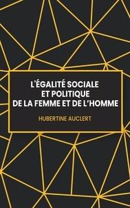 Hubertine Auclert - L'égalité sociale et politique de la femme et de l'homme.