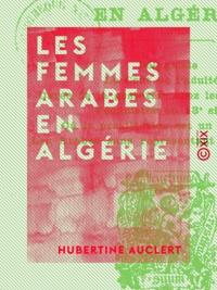 Hubertine Auclert - Les Femmes arabes en Algérie.