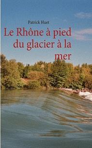 Patrick Huet - Le Rhône à pied du glacier à la mer.
