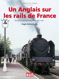 Hugh Ballantyne et Gérard Chambard - Un Anglais sur les rails de France - Vacances d'un photographe de 1962 à 1967.
