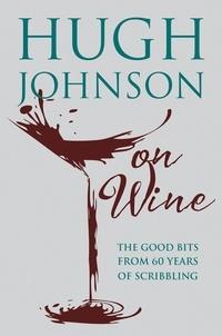 Hugh Johnson - Hugh Johnson on Wine - Good Bits from 55 Years of Scribbling.