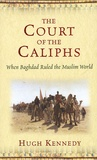 Hugh Kennedy - The Court of the Caliphs - When Bagdad Ruled the Muslim World.