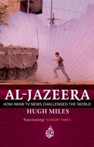 Hugh Miles - Al Jazeera - How Arab TV News Challenged the World.