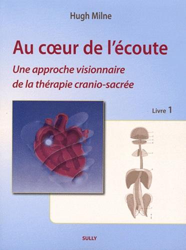 Hugh Milne - Au coeur de l'écoute - Tome 1, Une approche visionnaire de la thérapie cranio-sacrée.