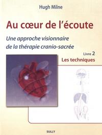 Hugh Milne - Au coeur de l'écoute - Tome 2, Une approche visionnaire de la thérapie cranio-sacrée. Les techniques.