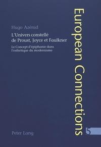 Hugo Azérad - L'Univers constellé de Proust, Joyce et Faulkner - Le Concept d'épiphanie dans l'esthétique du modernisme.