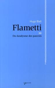 Hugo Ball - Flametti - Du dandysme des pauvres.