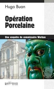 Hugo Buan - Une enquête du commisaire Workan  : Opération Porcelaine.