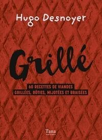 Hugo Desnoyer - Grillé ! - 60 recettes de viandes grillées, rôties, mijotées et braisées.