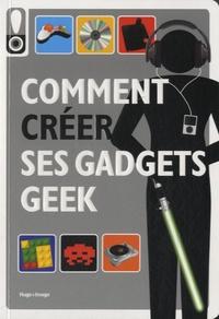 Hugo et Compagnie - Comment créer ses gadgets geek.