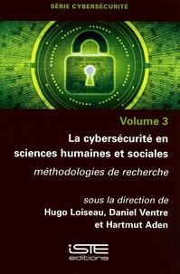 Hugo Loiseau et Daniel Ventre - Cybersécurité - Volume 3, La cybersécurité en sciences humaines et sociales. Méthodologies de recherche.