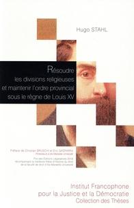Hugo Stahl - Résoudre les divisions religieuses et maintenir l'ordre provincial sous le règne de Louis XV - La contribution des parlementaires provençaux.