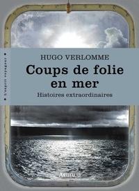 Hugo Verlomme - Coups de folie en mer - Histoires extraordinaires.