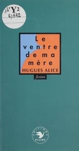 Hugues Alice - Le Ventre de ma mère.